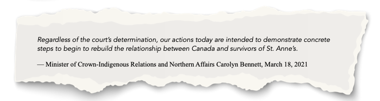 egardless of the court's determination, our actions today are intended to demonstrate concrete steps to begin to rebuild the relationship between Canada and survivors of St. Anne's. — Minister of Crown-Indigenous Relations and Northern Affairs Carolyn Bennett, March 18, 2021