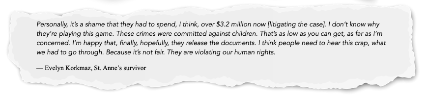 Personally, it's a shame that they had to spend, I think, over $3.2 million now [litigating the case]. I don't know why they're playing this game. These crimes were committed against children. That's as low as you can get, as far as I'm concerned. I'm happy that, finally, hopefully, they release the documents. I think people need to hear this crap, what we had to go through. Because it's not fair. They are violating our human rights.  — Evelyn Korkmaz, St. Anne's survivor