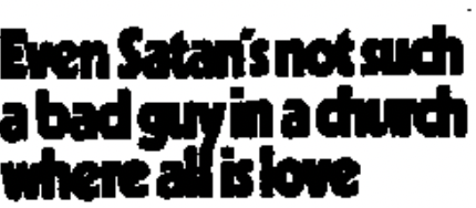 """""""even Satan's not such a bad guy in a church where all is love"""""""