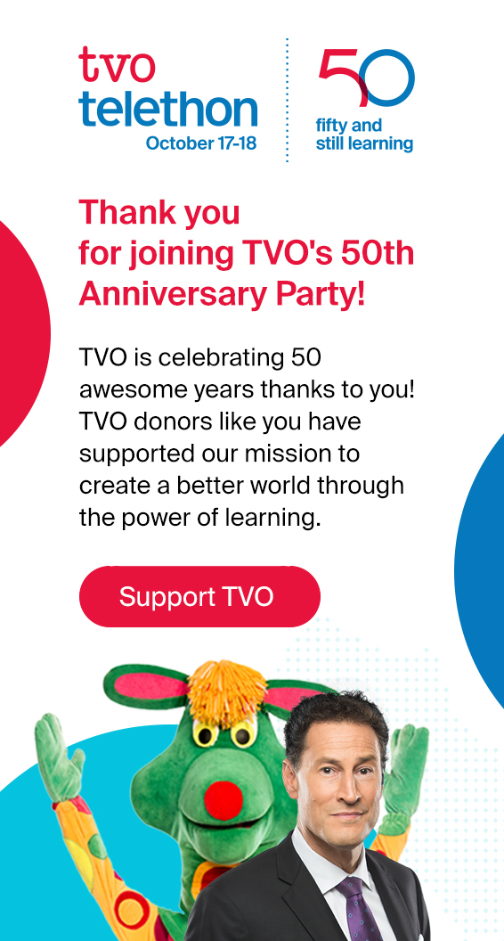 Thank you for joining TVO's 50th Anniversary Party! TVO is celebrating 50 awesome years thanks to you! TVO donors like you have supported our mission to create a better world through the power of learning.
